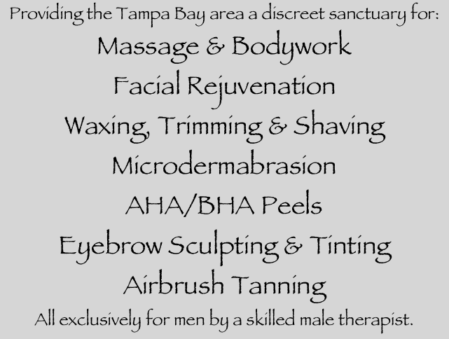Providing the Tampa Bay area a discreet sanctuary for: Massage & Bodywork Facial Rejuvenation Waxing, Trimming & Shaving Microdermabrasion AHA/BHA Peels Eyebrow Sculpting & Tinting